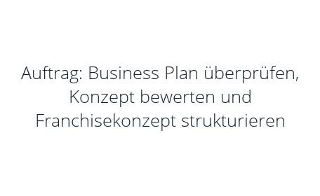 Auftrag: Business Plan überprüfen, Konzept bewerten und Franchisekonzept strukturieren