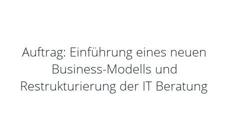 Auftrag: Einführung eines neuen Business-Modells und Restrukturierung der IT Beratung
